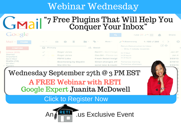 —- RETI's FREE Webinar Wednesdays  —- September 27th / This Week's Topic —- 7 FREE Gmail Plugins that will Help YOU Conquer Your Inbox RETI Webinar w Juanita McDowell