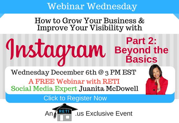 —- RETI's FREE Webinar Wednesdays  —- December 6th / This Week's Topic —-  Grow Your Business thru Instagram Part 2: Beyond the Basics RETI Webinar w Juanita McDowell
